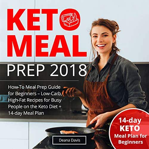 Keto Meal Prep 2018: How-To Meal Prep Guide for Beginners - Low-Carb, High-Fat Recipes for Busy People on the Ketogenic Diet + 14-day Meal Plan