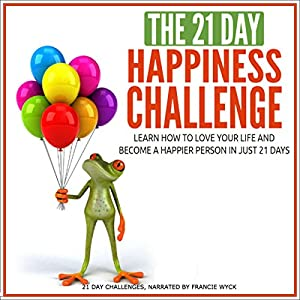The 21-Day Happiness Challenge - Learn How to Love Your Life and Become a Happier Person in Just 21 Days Audiobook