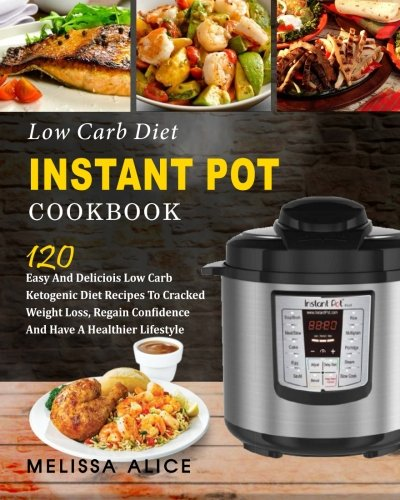 Low Carb Diet Instant Pot Cookbook: 120 Easy And Delicious Low Carb Ketogenic Diet Recipes To Cracked Weight Loss, Regain Confidence And Have A ... pot electrical pressure cooker cookbook