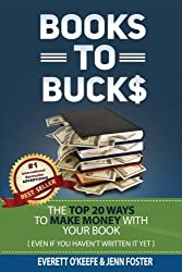 Books To Bucks: The Top 20 Ways to Make Money From Your Book (even if you haven?t written it yet)