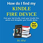 How Do I Find My Kindle Fire Device: Find Your Lost Kindle, Track Your Kindle Fire, Secure and Deregister Your Kindle Device | Dr. How