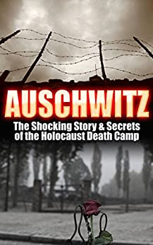 Auschwitz: The Shocking Story & Secrets of the Holocaust Death Camp (Auschwitz, Holocaust, Jewish, History, Eyewitness Account, World War 2 Book 1) by [Berg, Larry]