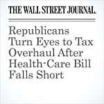Republicans Turn Eyes to Tax Overhaul After Health-Care Bill Falls Short | Nick Timiraos,Richard Rubin