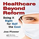 Healthcare Beyond Reform: Doing It Right for Half the Cost Audiobook by Joe Flower Narrated by Joe Flower