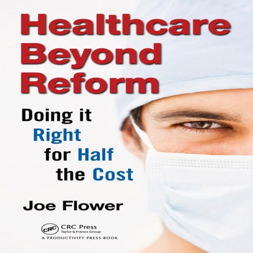 Healthcare Beyond Reform: Doing It Right for Half the Cost