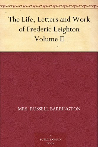 The Life, Letters and Work of Frederic Leighton Volume II