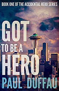 Got To Be A Hero (The Accidental Hero Series Book 1) by [Duffau, Paul]