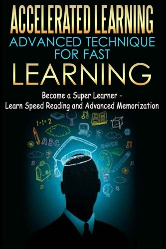 Accelerated Learning - Advanced Technique for Fast Learning: Become a Super Learner - Learn Speed Reading and Advanced Memorization