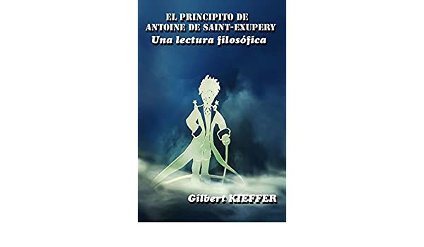 Amazon.com: El Principito de Antoine de Saint-Exupéry, una lectura filosófica (Spanish Edition) eBook: Gilbert KIEFFER: Kindle Store