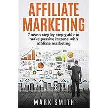 Affiliate Marketing: Proven Step By Step Guide To Make Passive Income (Passive Income, Amazon FBA, Affiliate Marketing For Beginners, Passive Income Online)