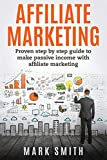 Affiliate Marketing: Proven Step By Step Guide To Make Passive Income