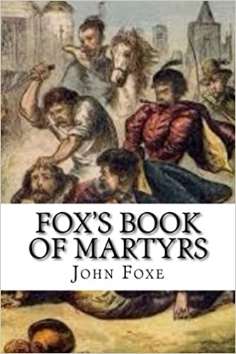 Fox's Book of Martyrs: Or A History of the Lives, Sufferings, and Triumphant Deaths of the Primitive Protestant Martyrs