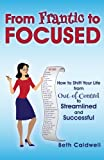 From Frantic to Focused: How to Shift Your Life from Out-of-Control to Streamlined and Successful