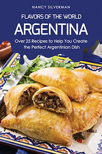 Flavors of the World - Argentina: Over 25 Recipes to Help