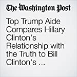 Top Trump Aide Compares Hillary Clinton's Relationship with the Truth to Bill Clinton's Relationship with Women | Jenna Johnson