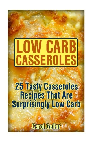 Low Carb Casseroles: 25 Tasty Casseroles Recipes That Are Surprisingly Low Carb: (low carbohydrate, high protein, low carbohydrate foods, low carb, low carb cookbook, low carb recipes) by Carol Gellar