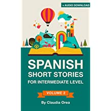 Spanish: Short Stories for Intermediate Level + AUDIO: Improve your Spanish listening comprehension skills with ten Spanish stories for intermediate level ... Short Stories nº 2) (Spanish Edition)