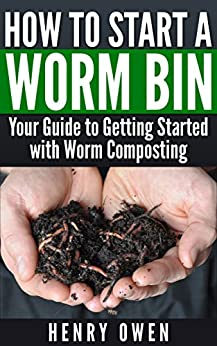 How to Start a Worm Bin: Your Guide to Getting Started with Worm Composting by [Owen, Henry]