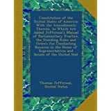 Constitution of the United States of America: With the Amendments Thereto, to Which Are Added Jefferson's Manual of Parliamentary Practice, the Standing Rules and Orders for Conducting Business in the House of Representatives and Senate of the United Stat