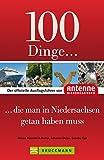 100 Dinge, die man in Niedersachsen getan haben muss: Der offizielle Ausflugsführer von Antenne Niedersachsen