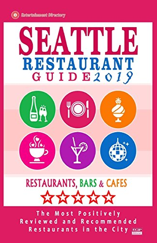 Seattle Restaurant Guide 2019: Best Rated Restaurants in Seattle, Washington - 500 Restaurants, Bars and Cafés recommended for Visitors, 2019 (Best La Restaurants 2019)