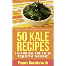 50 Kale Recipes – The Delicious Kale Recipe Vegetarian Cookbook (Vegetarian Cookbook and Vegetarian Recipes Collection 20)