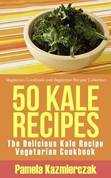 50 Kale Recipes - The Delicious Kale Recipe Vegetarian Cookbook (Vegetarian Cookbook and Vegetarian Recipes Collection 20) by [Kazmierczak, Pamela]