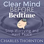 Clear Mind Before Bed Time: Stop Worrying and Have Peace | Charles Thornton