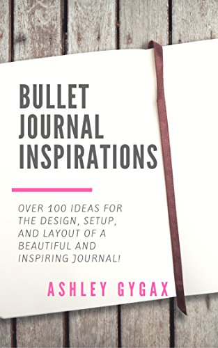 Bullet Journal Inspirations: Over 100 Ideas for the Design, Setup, and Layout of a Beautiful and Inspiring Journal!