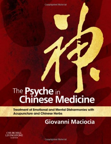 The Psyche in Chinese Medicine: Treatment of Emotional and Mental Disharmonies with Acupuncture and Chinese Herbs, 1e (Traditional Chinese Treatment)