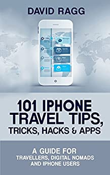 101 iPhone Travel Tips, Tricks, Hacks and Apps (2017 Edition): A Guide for Travellers, Digital Nomads, and iPhone Users by [Ragg, David]