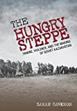 The Hungry Steppe: Famine, Violence, and the Making of Soviet Kazakhstan
