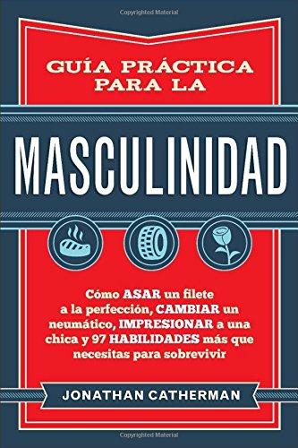 Guía práctica para la masculinidad: Cómo asar un filete a la perfección, cambiar un neumático, impresionar a una chica y 97 habilidades más que necesitas para - Mall Chico