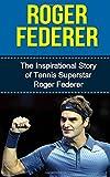 Roger Federer: The Inspirational Story of Tennis Superstar Roger Federer (Roger Federer Unauthorized Biography, Switzerland, Tennis Books)