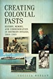 img - for Creating Colonial Pasts: History, Memory, and Commemoration in Southern Ontario, 1860-1980 book / textbook / text book