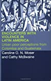 Encounters with Violence in Latin America: Urban Poor Perceptions from Colombia and Guatemala, Cathy McIlwaine, Caroline Moser, 0415258650
