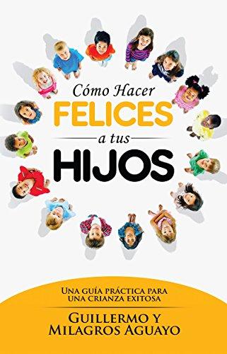 Cómo hacer felices a tus hijos: Una guía práctica para una crianza exitosa (Spanish Edition) (Hacer Como Un)