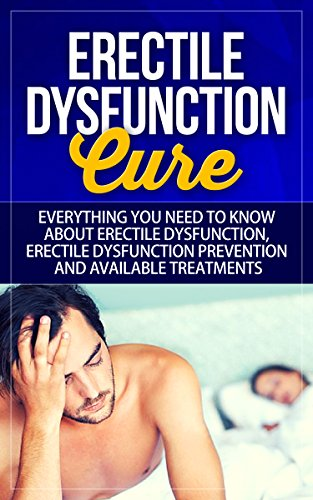 (Erectile Dysfunction Cure: Everything You Need to Know About Erectile Dysfunction, Erectile Dysfunction Prevention, and Available Treatments)
