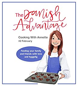 The Danish Advantage - Cooking with Annette: Feeding your family and friends with love and hyggelig (February Book 2) by [Barnum, Annette]