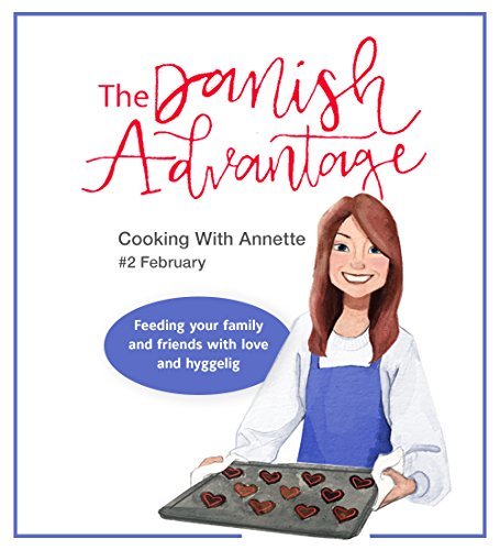 The Danish Advantage - Cooking with Annette: Feeding your family and friends with love and hyggelig (February Book 2) by Annette Barnum