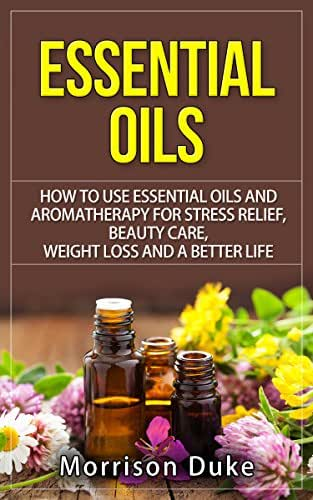 ESSENTIAL OILS:: How To Use Essential Oils And Aromatherapy For Stress Relief, Beauty Care, Weight Loss, And  A Better Life (Healthy Living, Alternative Medicine, Anti-Aging Book 1)