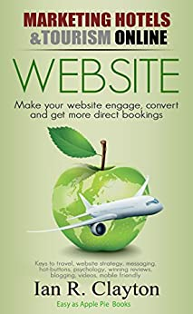 Marketing Hotels & Tourism Online (WEBSITE Strategies - Inspire, engage, convert Book 1) by [Clayton, Ian R]