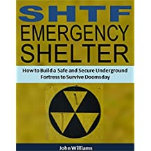 SHTF Emergency Shelter: How to Build a Safe and Secure Underground Fortress to Survive Doomsday