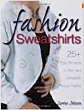 Fashion Sweatshirts: 25+ Easy Projects to Alter and Embellish Ready-mades