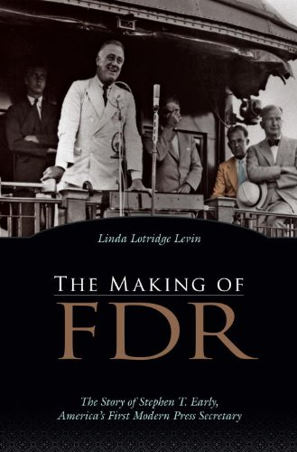 The Making of FDR: The Story of Stephen T. Early, America's First Modern Press Secretary