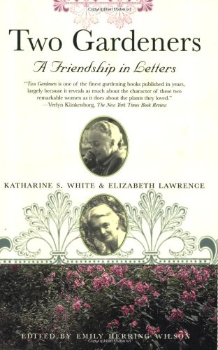 Two Gardeners: Katharine S. White and Elizabeth Lawrence--A Friendship in Letters