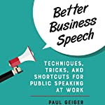 Better Business Speech: Techniques, Tricks, and Shortcuts for Public Speaking at Work | Paul Geiger