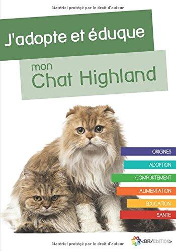 J'adopte et éduque mon Chat Highland: Origines, Adoption, Comportement, Alimentation, Education et Santé du Chat Highland (French Edition)