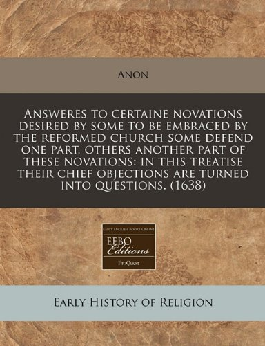 Download Answeres to certaine novations desired by some to be embraced by the reformed church some defend one part, others another part of these novations: in ... objections are turned into questions. (1638) pdf