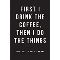 First I Drink The Coffee, Then I Do The Things: 2019-2023 | Five Year Planner (2019-2023 Five Year 60 Week Daily Weekly Monthly Planner, Organizer, Agenda and Calendar with American & UK Holidays)